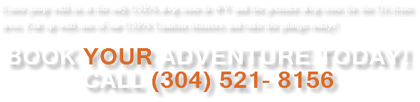 Come jump with us at the only USPA drop zone in WV and the premier drop zone for the Tri-State area. Pair up with one of our USPA Tandem Masters and take the plunge today! Book YOUR Adventure Today! Call (304) 521- 8156